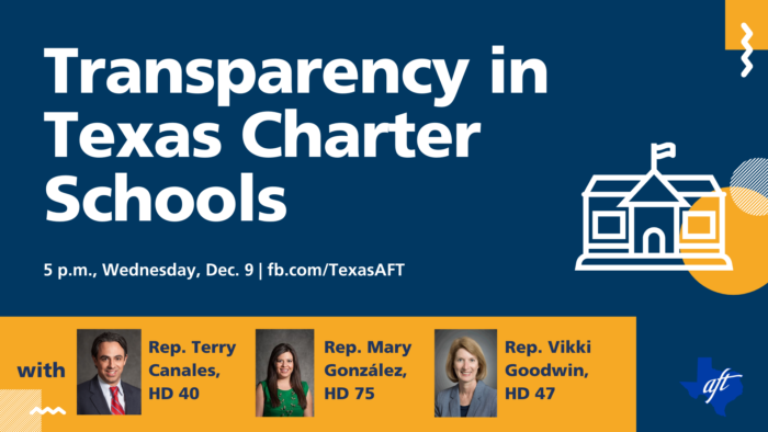 """Promotion of town hall event. Text says """"Transparency in Texas Charter Schools, 5 p-m, Wednesday, December 9 on the Texas A-F-T Facebook page."""" Expected panelists are Representative Terry Canales from House District 40, Representative Mary Gonzalez from House District 75, and Representative Vikki Goodwin from House District 47."""""""